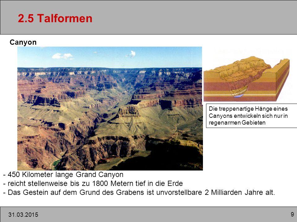 9 31.03.2015 2.5 Talformen Canyon - 450 Kilometer lange Grand Canyon - reicht stellenweise bis zu 1800 Metern tief in die Erde - Das Gestein auf dem Grund des Grabens ist unvorstellbare 2 Milliarden Jahre alt.