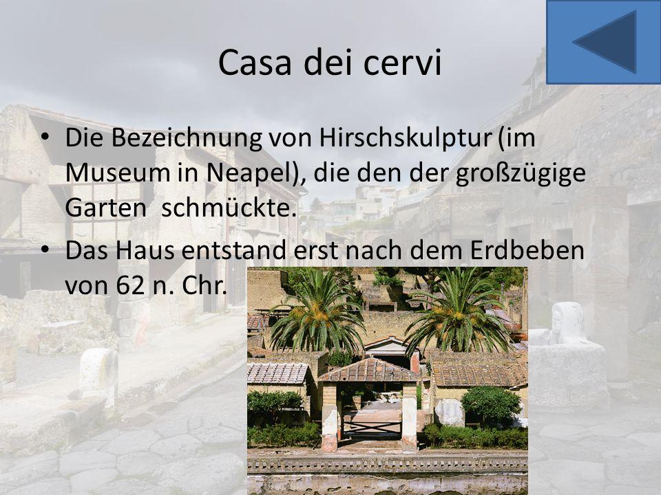 Casa dei cervi Die Bezeichnung von Hirschskulptur (im Museum in Neapel), die den der großzügige Garten schmückte. Das Haus entstand erst nach dem Erdb
