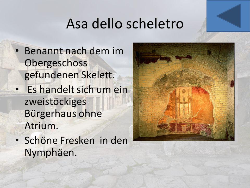 Asa dello scheletro Benannt nach dem im Obergeschoss gefundenen Skelett. Es handelt sich um ein zweistöckiges Bürgerhaus ohne Atrium. Schöne Fresken i
