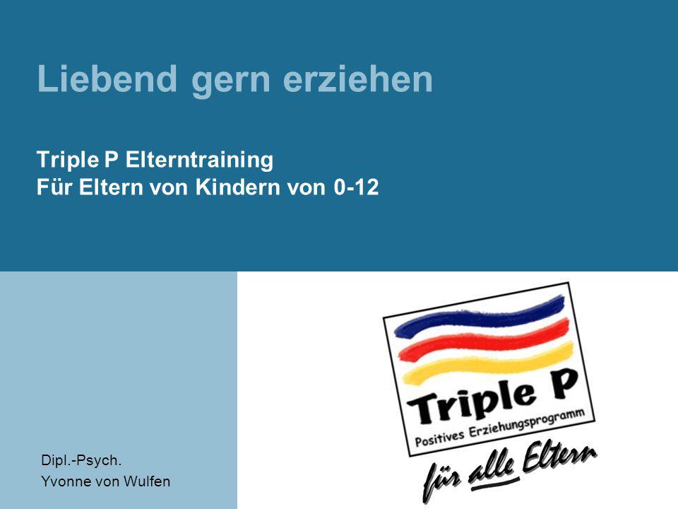 Liebend gern erziehen Triple P Elterntraining Für Eltern von Kindern von 0-12 Dipl.-Psych. Yvonne von Wulfen