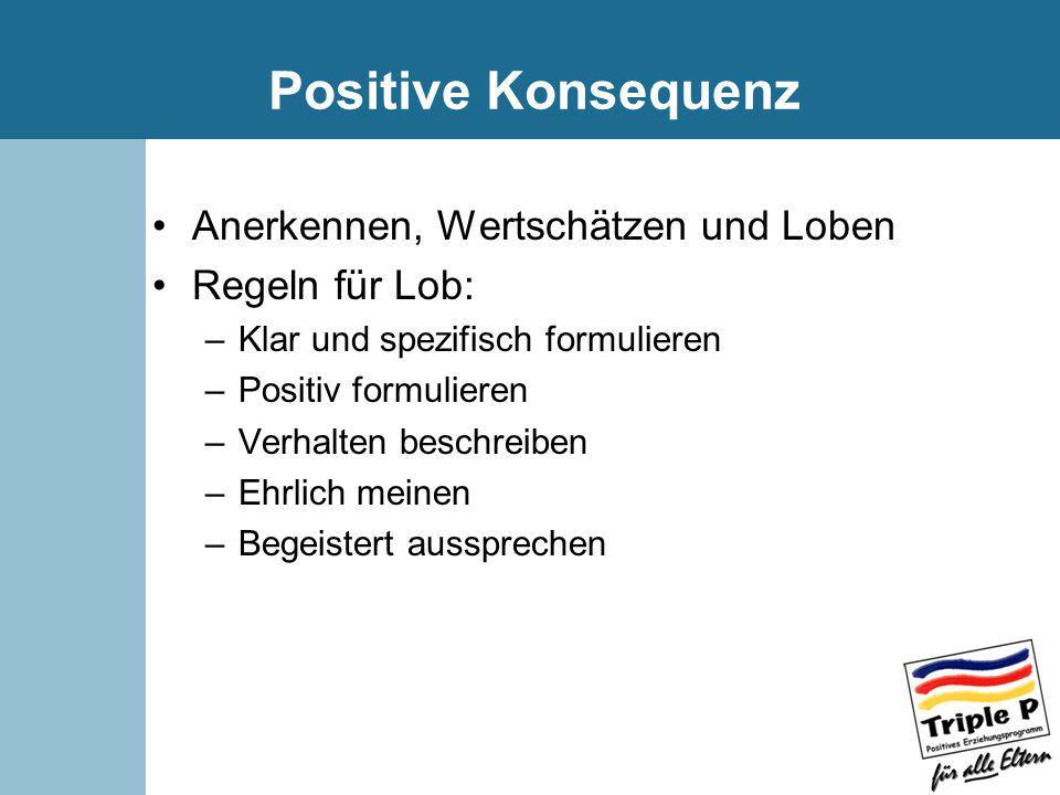Positive Konsequenz Anerkennen, Wertschätzen und Loben Regeln für Lob: –Klar und spezifisch formulieren –Positiv formulieren –Verhalten beschreiben –E
