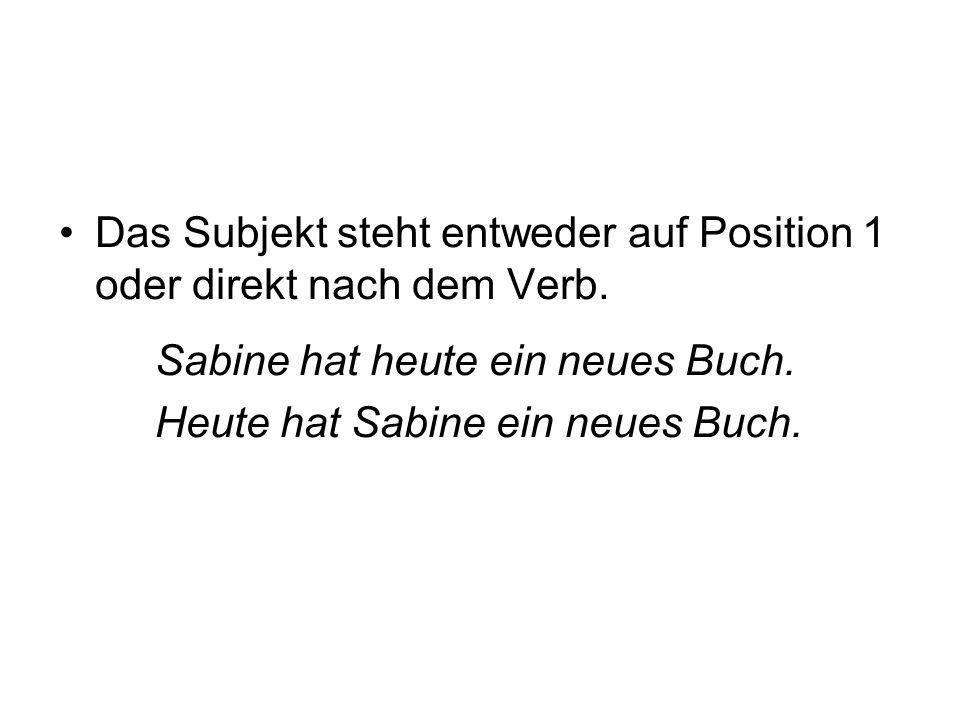 Das Subjekt steht entweder auf Position 1 oder direkt nach dem Verb. Sabine hat heute ein neues Buch. Heute hat Sabine ein neues Buch.