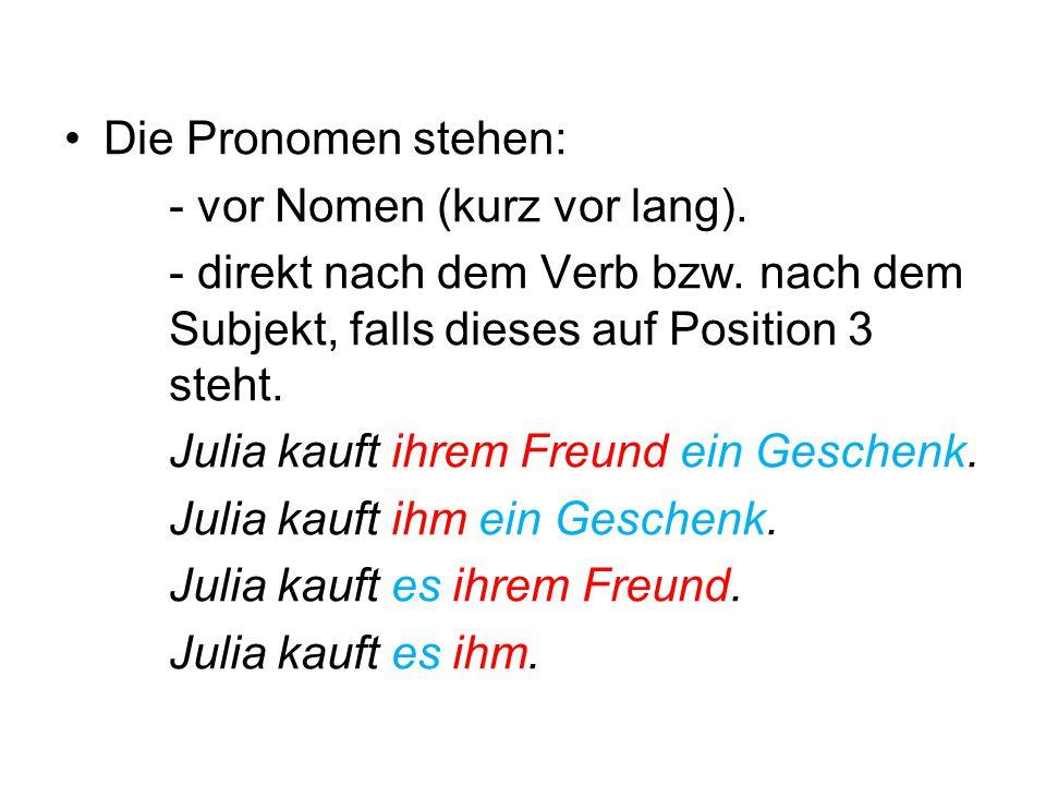 Die Pronomen stehen: - vor Nomen (kurz vor lang). - direkt nach dem Verb bzw. nach dem Subjekt, falls dieses auf Position 3 steht. Julia kauft ihrem F