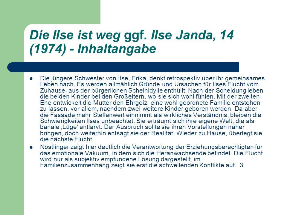 Die Ilse ist weg ggf. Ilse Janda, 14 (1974) - Inhaltangabe Die jüngere Schwester von Ilse, Erika, denkt retrospektiv über ihr gemeinsames Leben nach.