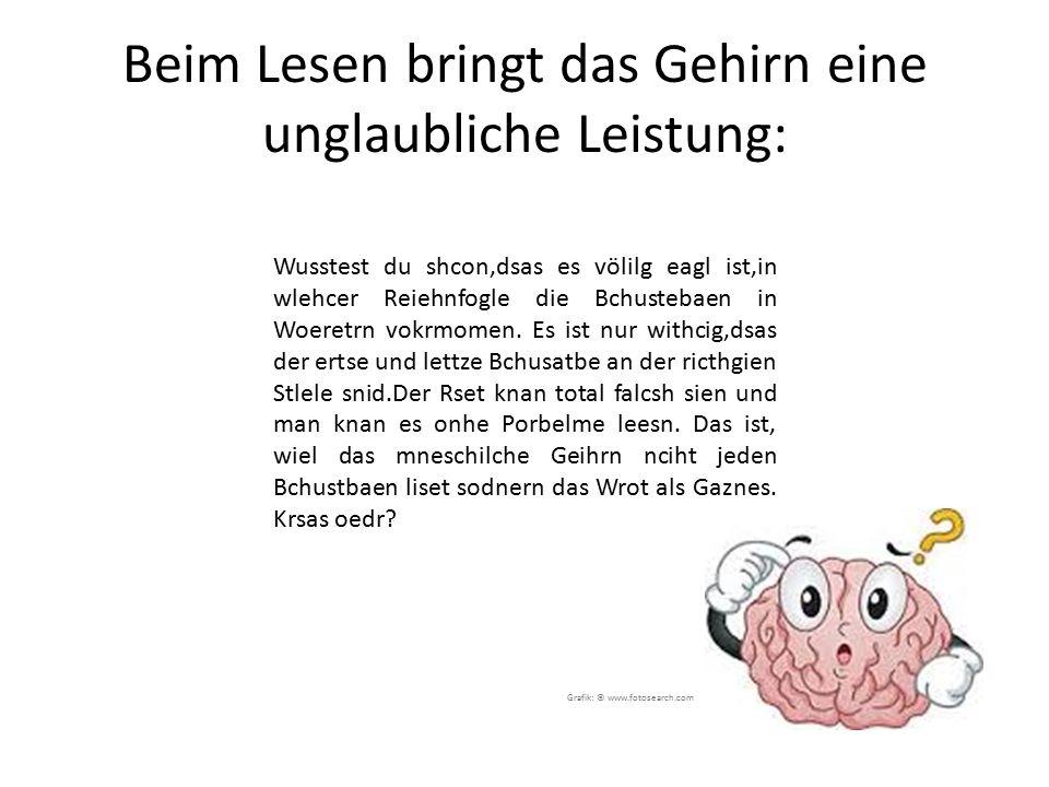 Beim Lesen bringt das Gehirn eine unglaubliche Leistung: Wusstest du shcon,dsas es völilg eagl ist,in wlehcer Reiehnfogle die Bchustebaen in Woeretrn vokrmomen.