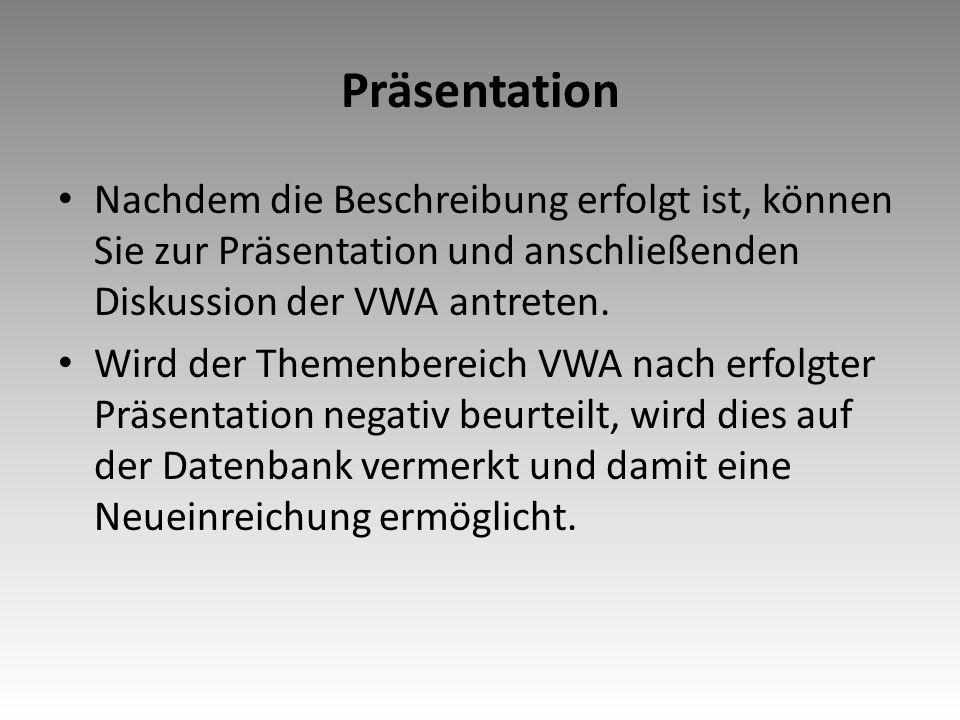 Präsentation Nachdem die Beschreibung erfolgt ist, können Sie zur Präsentation und anschließenden Diskussion der VWA antreten.