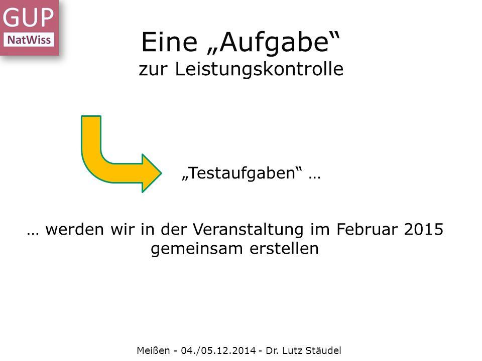 """Eine """"Aufgabe"""" zur Leistungskontrolle Meißen - 04./05.12.2014 - Dr. Lutz Stäudel … werden wir in der Veranstaltung im Februar 2015 gemeinsam erstellen"""