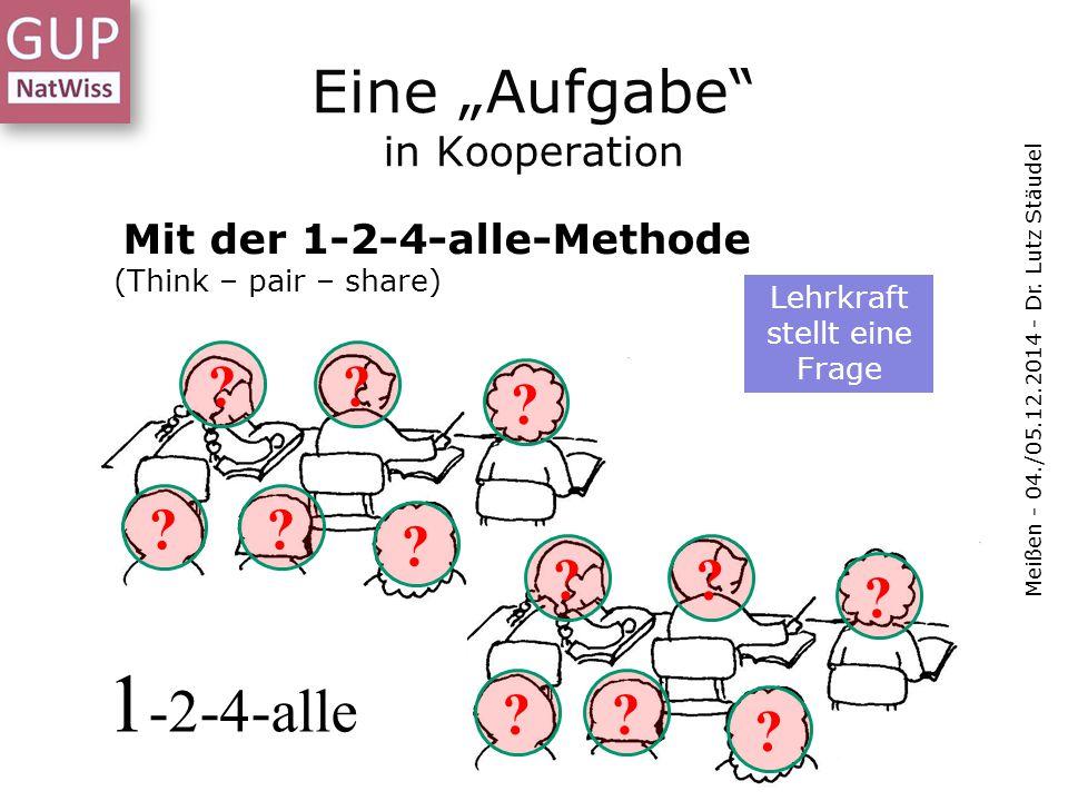 """Eine """"Aufgabe"""" in Kooperation Meißen - 04./05.12.2014 - Dr. Lutz Stäudel Mit der 1-2-4-alle-Methode (Think – pair – share) ?? ? ?? ? ?? ?? ? ? Lehrkra"""