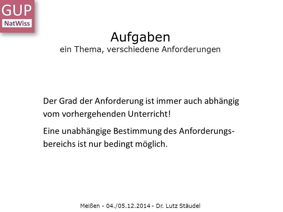 Aufgaben ein Thema, verschiedene Anforderungen Meißen - 04./05.12.2014 - Dr. Lutz Stäudel Der Grad der Anforderung ist immer auch abhängig vom vorherg
