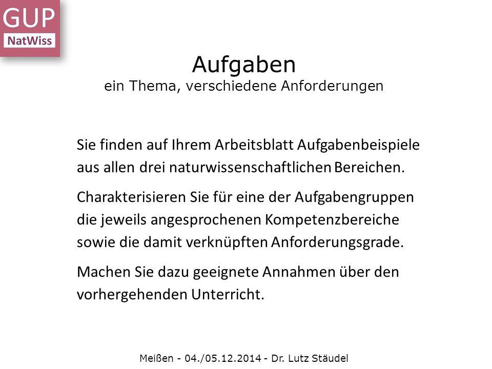 Aufgaben ein Thema, verschiedene Anforderungen Meißen - 04./05.12.2014 - Dr. Lutz Stäudel Sie finden auf Ihrem Arbeitsblatt Aufgabenbeispiele aus alle