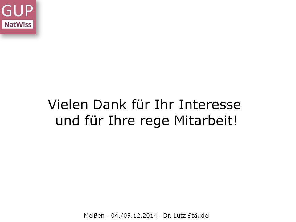 Vielen Dank für Ihr Interesse und für Ihre rege Mitarbeit! Meißen - 04./05.12.2014 - Dr. Lutz Stäudel