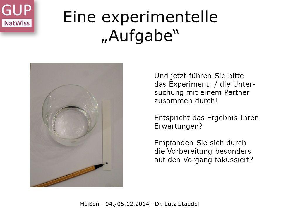 """Eine experimentelle """"Aufgabe"""" Meißen - 04./05.12.2014 - Dr. Lutz Stäudel Und jetzt führen Sie bitte das Experiment / die Unter- suchung mit einem Part"""