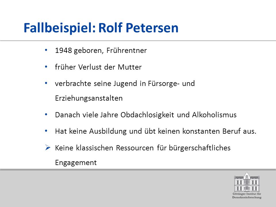 Fallbeispiel: Rolf Petersen 1948 geboren, Frührentner früher Verlust der Mutter verbrachte seine Jugend in Fürsorge- und Erziehungsanstalten Danach viele Jahre Obdachlosigkeit und Alkoholismus Hat keine Ausbildung und übt keinen konstanten Beruf aus.