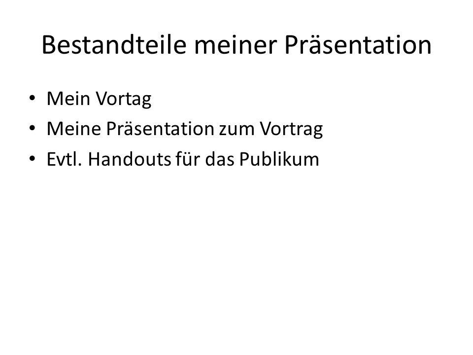 Bestandteile meiner Präsentation Mein Vortag Meine Präsentation zum Vortrag Evtl. Handouts für das Publikum