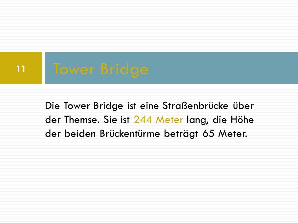 Die Tower Bridge ist eine Straßenbrücke über der Themse. Sie ist 244 Meter lang, die Höhe der beiden Brückentürme beträgt 65 Meter. Tower Bridge 11
