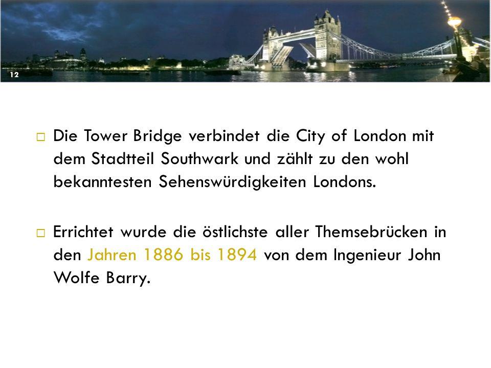  Die Tower Bridge verbindet die City of London mit dem Stadtteil Southwark und zählt zu den wohl bekanntesten Sehenswürdigkeiten Londons.  Errichtet