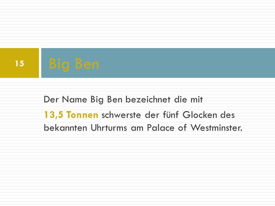 Der Name Big Ben bezeichnet die mit 13,5 Tonnen schwerste der fünf Glocken des bekannten Uhrturms am Palace of Westminster. Big Ben 15