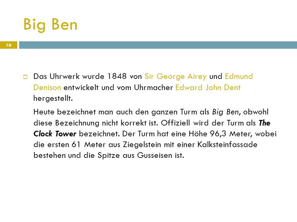 Big Ben  Das Uhrwerk wurde 1848 von Sir George Airey und Edmund Denison entwickelt und vom Uhrmacher Edward John Dent hergestellt. The Clock Tower He