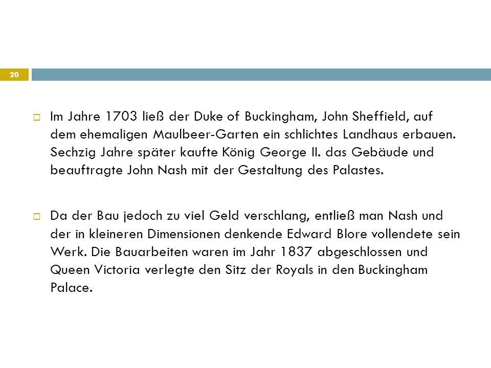  Im Jahre 1703 ließ der Duke of Buckingham, John Sheffield, auf dem ehemaligen Maulbeer-Garten ein schlichtes Landhaus erbauen. Sechzig Jahre später