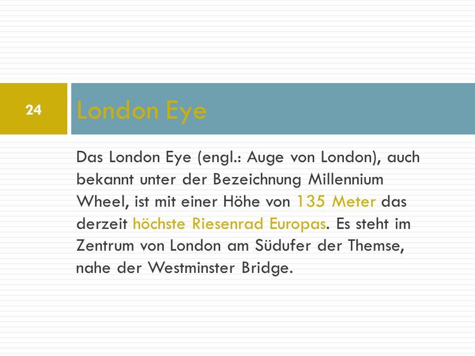 Das London Eye (engl.: Auge von London), auch bekannt unter der Bezeichnung Millennium Wheel, ist mit einer Höhe von 135 Meter das derzeit höchste Rie