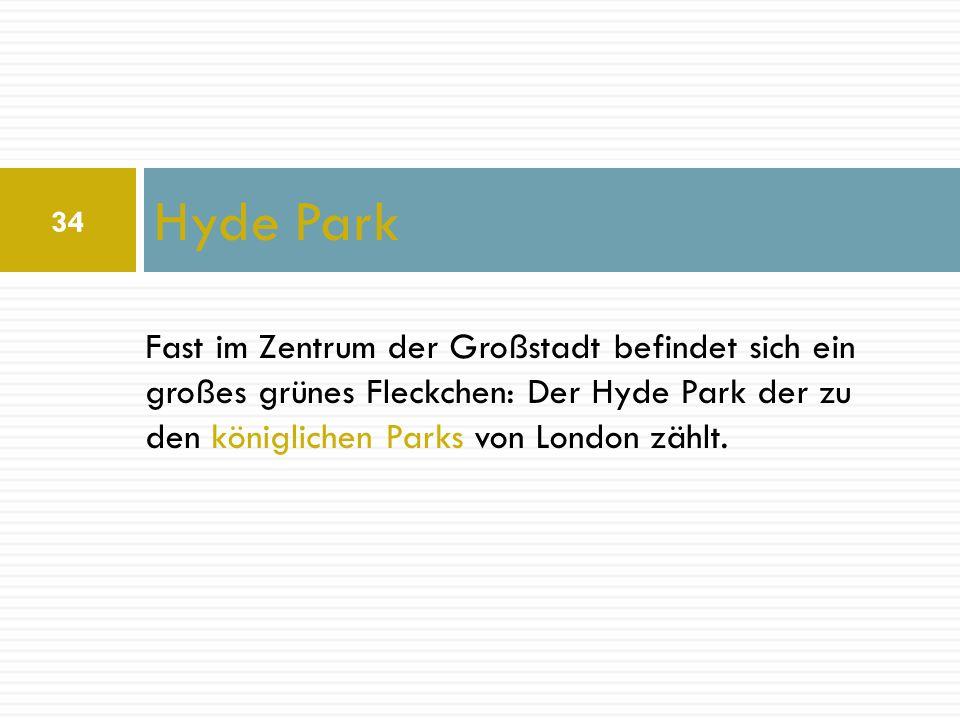 Hyde Park Fast im Zentrum der Großstadt befindet sich ein großes grünes Fleckchen: Der Hyde Park der zu den königlichen Parks von London zählt. 34