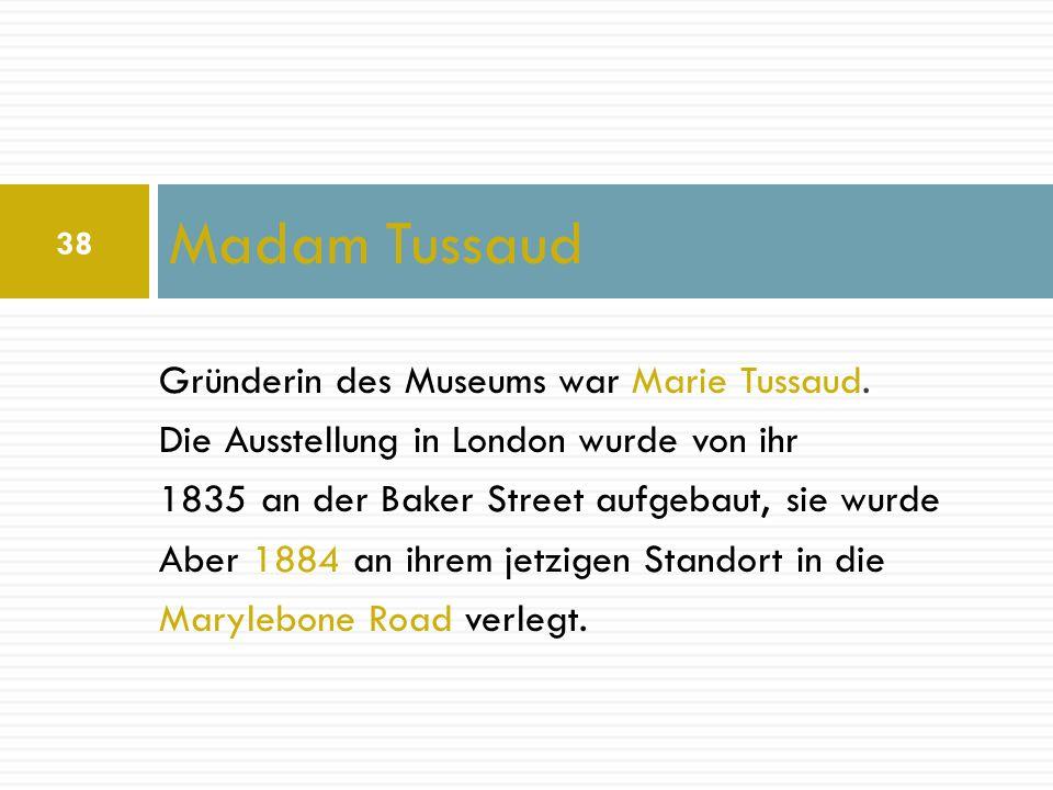 Gründerin des Museums war Marie Tussaud. Die Ausstellung in London wurde von ihr 1835 an der Baker Street aufgebaut, sie wurde Aber 1884 an ihrem jetz