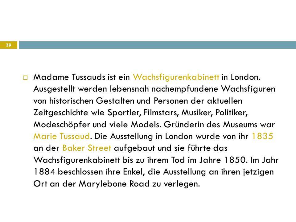  Madame Tussauds ist ein Wachsfigurenkabinett in London. Ausgestellt werden lebensnah nachempfundene Wachsfiguren von historischen Gestalten und Pers