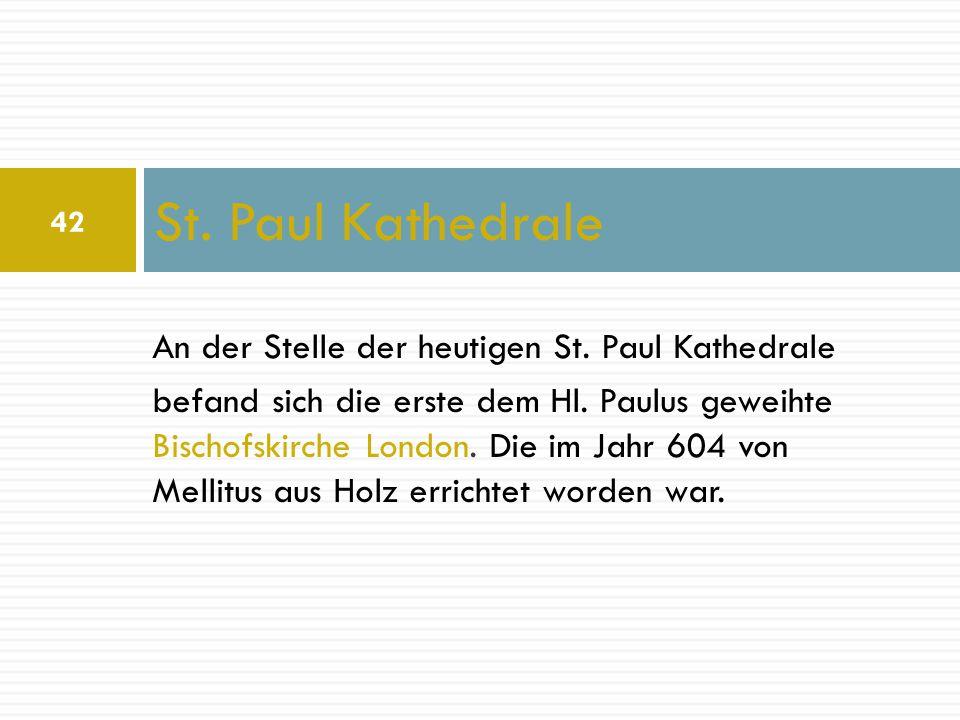 An der Stelle der heutigen St. Paul Kathedrale befand sich die erste dem Hl. Paulus geweihte Bischofskirche London. Die im Jahr 604 von Mellitus aus H