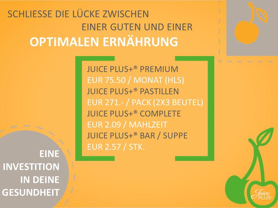 JUICE PLUS+® PREMIUM EUR 75.50 / MONAT (HLS) JUICE PLUS+® PASTILLEN EUR 271.- / PACK (2X3 BEUTEL) JUICE PLUS+® COMPLETE EUR 2.09 / MAHLZEIT JUICE PLUS