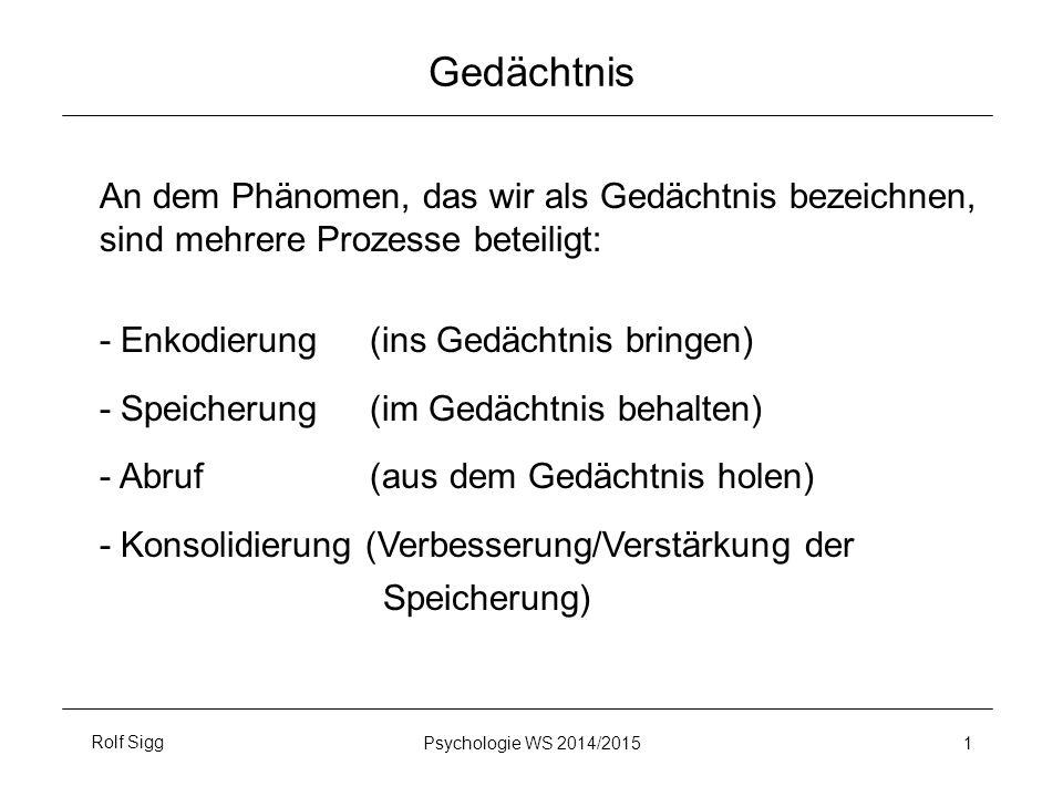 Rolf SiggPsychologie WS 2014/2015 1 Gedächtnis An dem Phänomen, das wir als Gedächtnis bezeichnen, sind mehrere Prozesse beteiligt: - Enkodierung (ins Gedächtnis bringen) - Speicherung (im Gedächtnis behalten) - Abruf (aus dem Gedächtnis holen) - Konsolidierung (Verbesserung/Verstärkung der Speicherung)