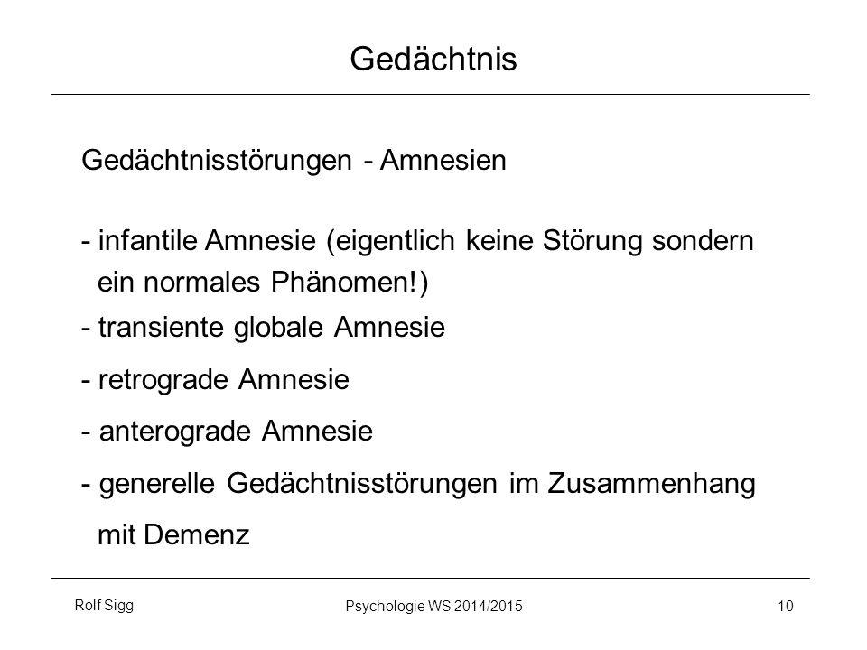 Rolf SiggPsychologie WS 2014/2015 10 Gedächtnis Gedächtnisstörungen - Amnesien - infantile Amnesie (eigentlich keine Störung sondern ein normales Phänomen!) - transiente globale Amnesie - retrograde Amnesie - anterograde Amnesie - generelle Gedächtnisstörungen im Zusammenhang mit Demenz