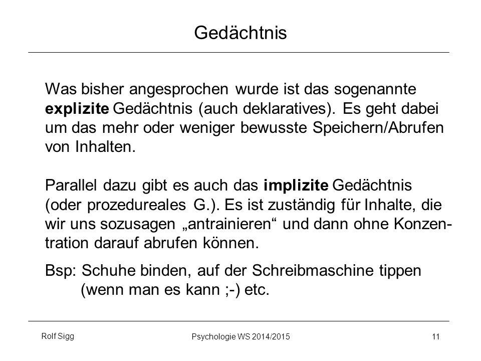 Rolf SiggPsychologie WS 2014/2015 11 Gedächtnis Was bisher angesprochen wurde ist das sogenannte explizite Gedächtnis (auch deklaratives). Es geht dab