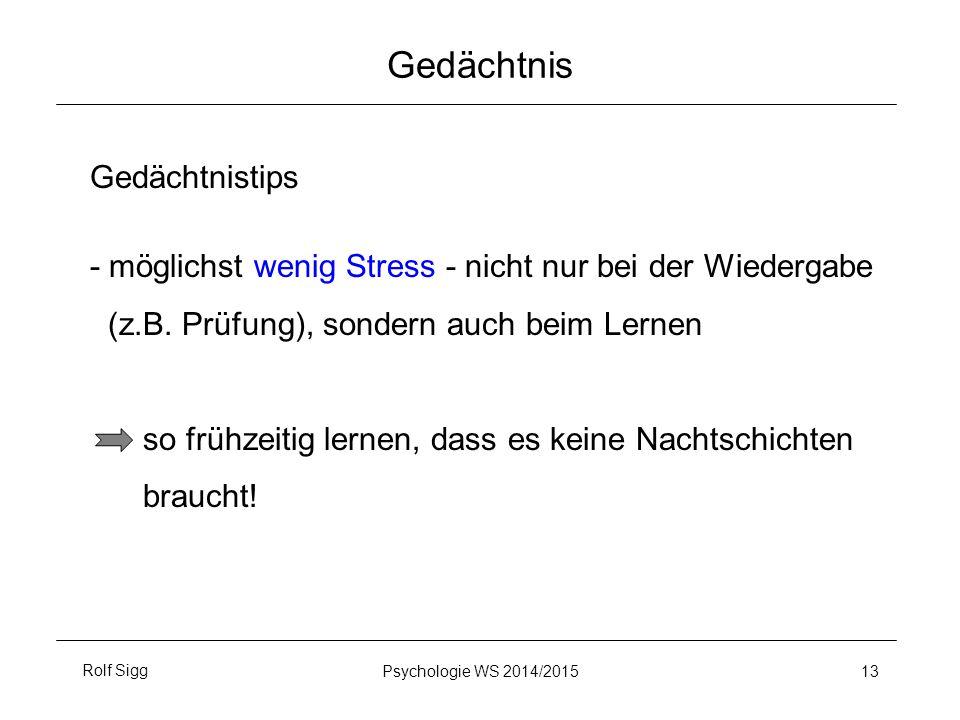 Rolf SiggPsychologie WS 2014/2015 13 Gedächtnis Gedächtnistips - möglichst wenig Stress - nicht nur bei der Wiedergabe (z.B. Prüfung), sondern auch be