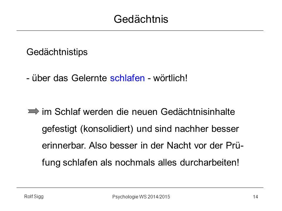 Rolf SiggPsychologie WS 2014/2015 14 Gedächtnis Gedächtnistips - über das Gelernte schlafen - wörtlich! im Schlaf werden die neuen Gedächtnisinhalte g