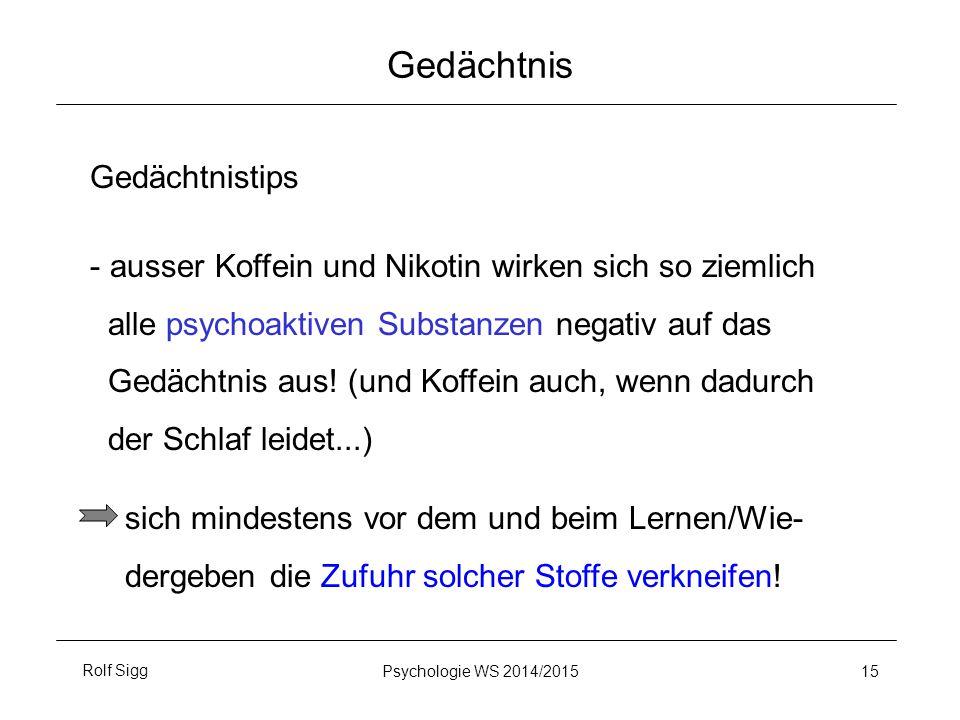 Rolf SiggPsychologie WS 2014/2015 15 Gedächtnis Gedächtnistips - ausser Koffein und Nikotin wirken sich so ziemlich alle psychoaktiven Substanzen nega