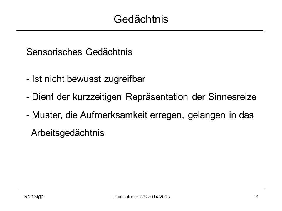 Rolf SiggPsychologie WS 2014/2015 3 Gedächtnis Sensorisches Gedächtnis - Ist nicht bewusst zugreifbar - Dient der kurzzeitigen Repräsentation der Sinnesreize - Muster, die Aufmerksamkeit erregen, gelangen in das Arbeitsgedächtnis