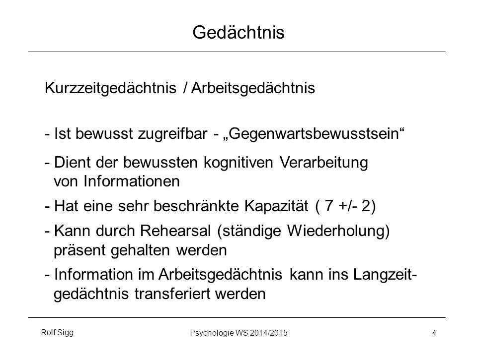 """Rolf SiggPsychologie WS 2014/2015 4 Gedächtnis Kurzzeitgedächtnis / Arbeitsgedächtnis - Ist bewusst zugreifbar - """"Gegenwartsbewusstsein - Dient der bewussten kognitiven Verarbeitung von Informationen - Hat eine sehr beschränkte Kapazität ( 7 +/- 2) - Kann durch Rehearsal (ständige Wiederholung) präsent gehalten werden - Information im Arbeitsgedächtnis kann ins Langzeit- gedächtnis transferiert werden"""