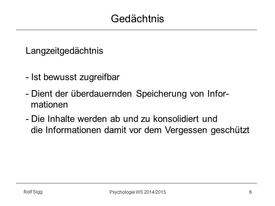 Rolf SiggPsychologie WS 2014/2015 6 Gedächtnis Langzeitgedächtnis - Ist bewusst zugreifbar - Dient der überdauernden Speicherung von Infor- mationen - Die Inhalte werden ab und zu konsolidiert und die Informationen damit vor dem Vergessen geschützt