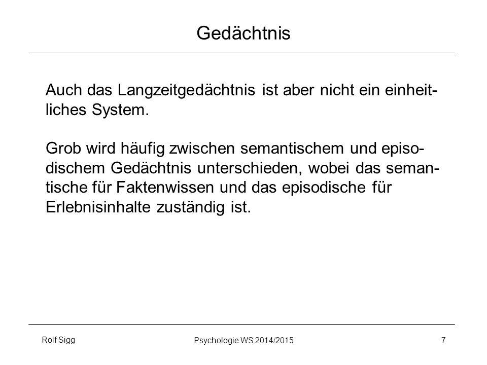 Rolf SiggPsychologie WS 2014/2015 7 Gedächtnis Auch das Langzeitgedächtnis ist aber nicht ein einheit- liches System. Grob wird häufig zwischen semant