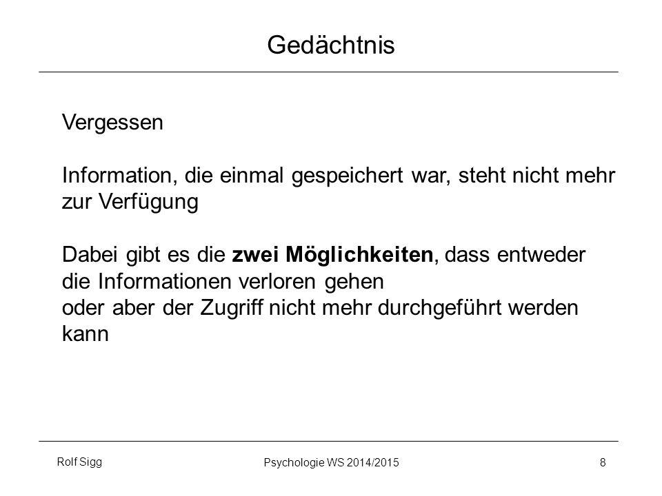 Rolf SiggPsychologie WS 2014/2015 8 Gedächtnis Vergessen Information, die einmal gespeichert war, steht nicht mehr zur Verfügung Dabei gibt es die zwei Möglichkeiten, dass entweder die Informationen verloren gehen oder aber der Zugriff nicht mehr durchgeführt werden kann