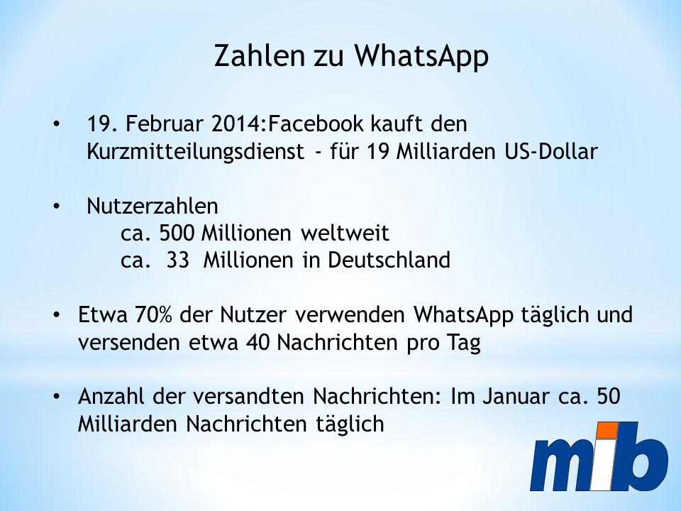 Zahlen zu WhatsApp 19. Februar 2014:Facebook kauft den Kurzmitteilungsdienst - für 19 Milliarden US-Dollar Nutzerzahlen ca. 500 Millionen weltweit ca.
