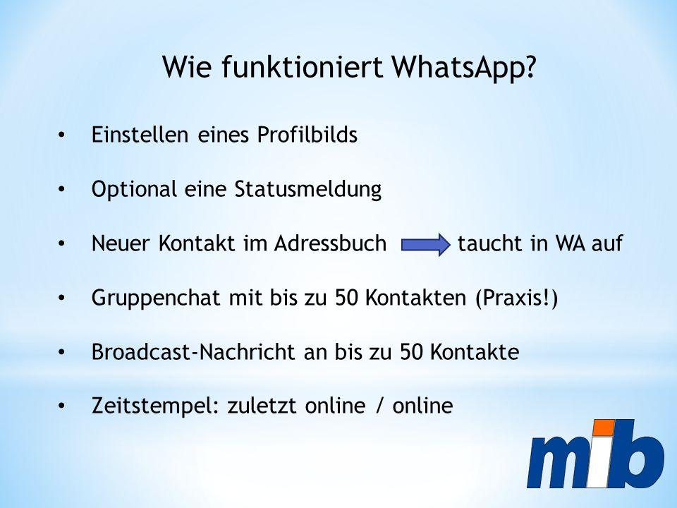 Wie funktioniert WhatsApp? Einstellen eines Profilbilds Optional eine Statusmeldung Neuer Kontakt im Adressbuch taucht in WA auf Gruppenchat mit bis z