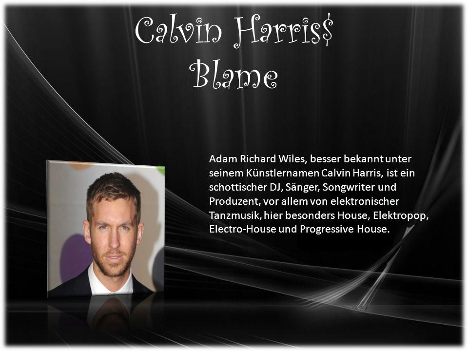 Calvin Harris$ Blame Adam Richard Wiles, besser bekannt unter seinem Künstlernamen Calvin Harris, ist ein schottischer DJ, Sänger, Songwriter und Produzent, vor allem von elektronischer Tanzmusik, hier besonders House, Elektropop, Electro-House und Progressive House.