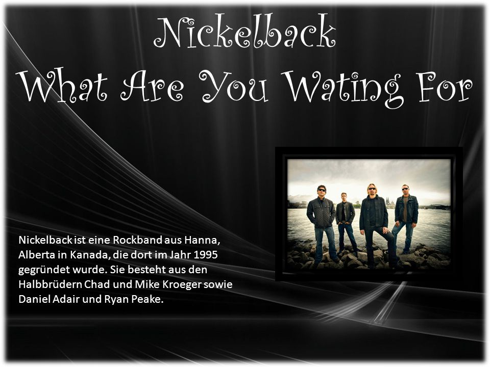 Nickelback What Are You Wating For Nickelback ist eine Rockband aus Hanna, Alberta in Kanada, die dort im Jahr 1995 gegründet wurde. Sie besteht aus d