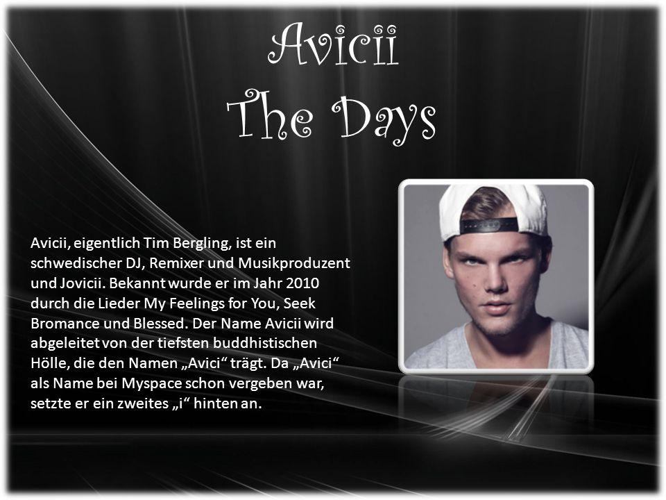 Avicii The Days Avicii, eigentlich Tim Bergling, ist ein schwedischer DJ, Remixer und Musikproduzent und Jovicii.