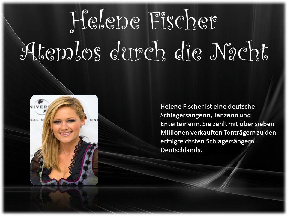 Helene Fischer Atemlos durch die Nacht Helene Fischer ist eine deutsche Schlagersängerin, Tänzerin und Entertainerin.