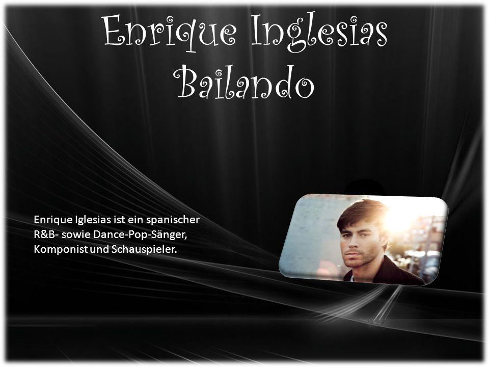 Enrique Inglesias Bailando Enrique Iglesias ist ein spanischer R&B- sowie Dance-Pop-Sänger, Komponist und Schauspieler.