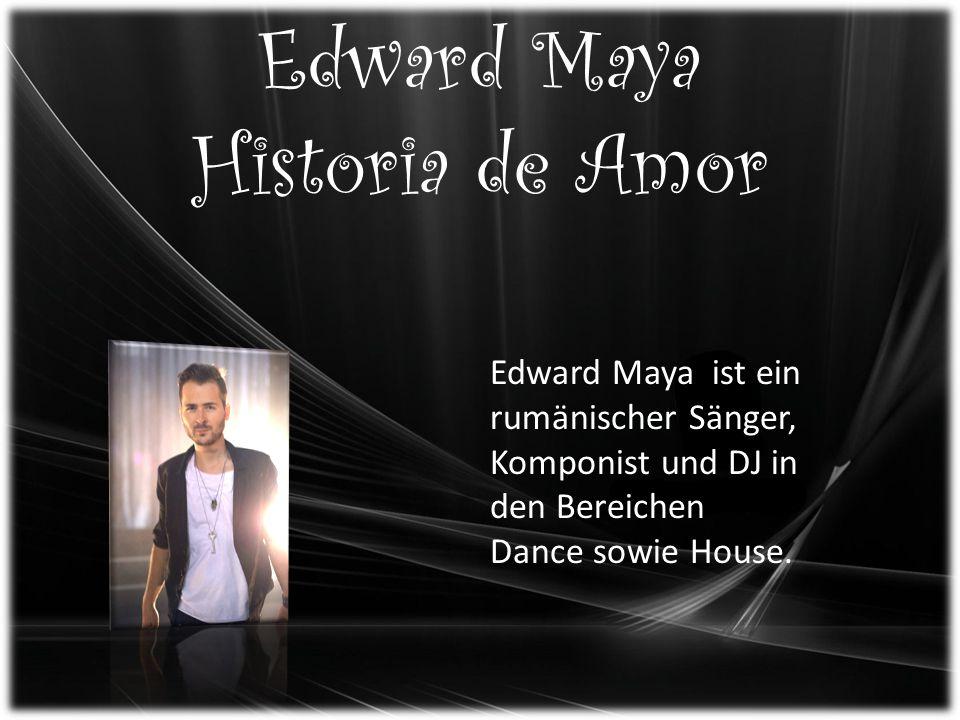 Edward Maya Historia de Amor Edward Maya ist ein rumänischer Sänger, Komponist und DJ in den Bereichen Dance sowie House.