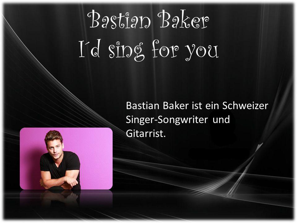 Bastian Baker I´d sing for you Bastian Baker ist ein Schweizer Singer-Songwriter und Gitarrist.