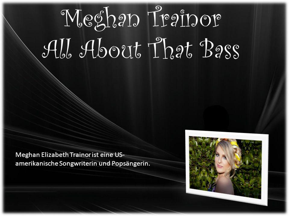 Meghan Trainor All About That Bass Meghan Elizabeth Trainor ist eine US- amerikanische Songwriterin und Popsängerin.